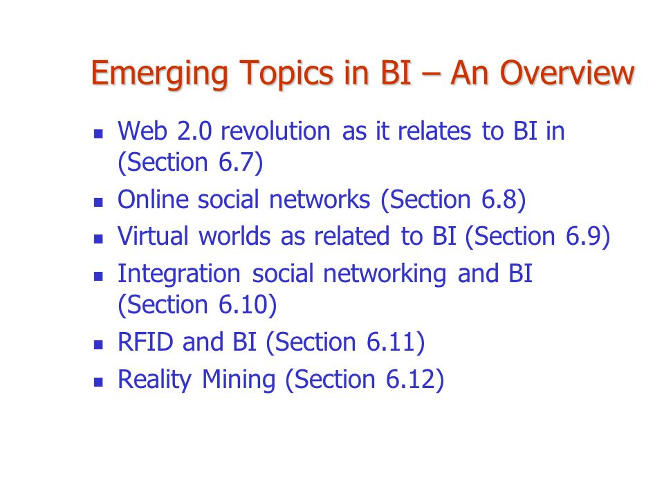 Emerging Topics in BI – An Overview Web 2.0 revolution as it relates to BI in (Section 6.7) Online social networks (Section 6.8) Virtual worlds as rel