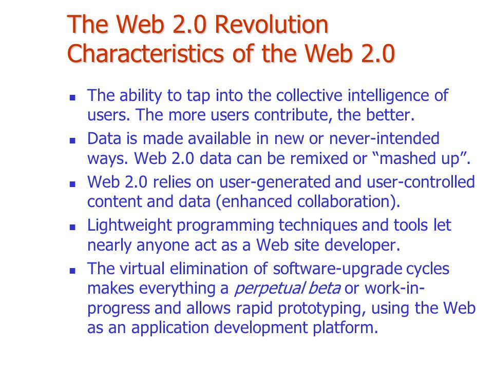 The Web 2.0 Revolution Characteristics of the Web 2.0 The ability to tap into the collective intelligence of users. The more users contribute, the bet