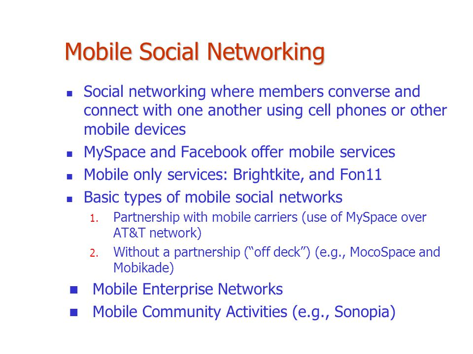 Mobile Social Networking Social networking where members converse and connect with one another using cell phones or other mobile devices MySpace and F