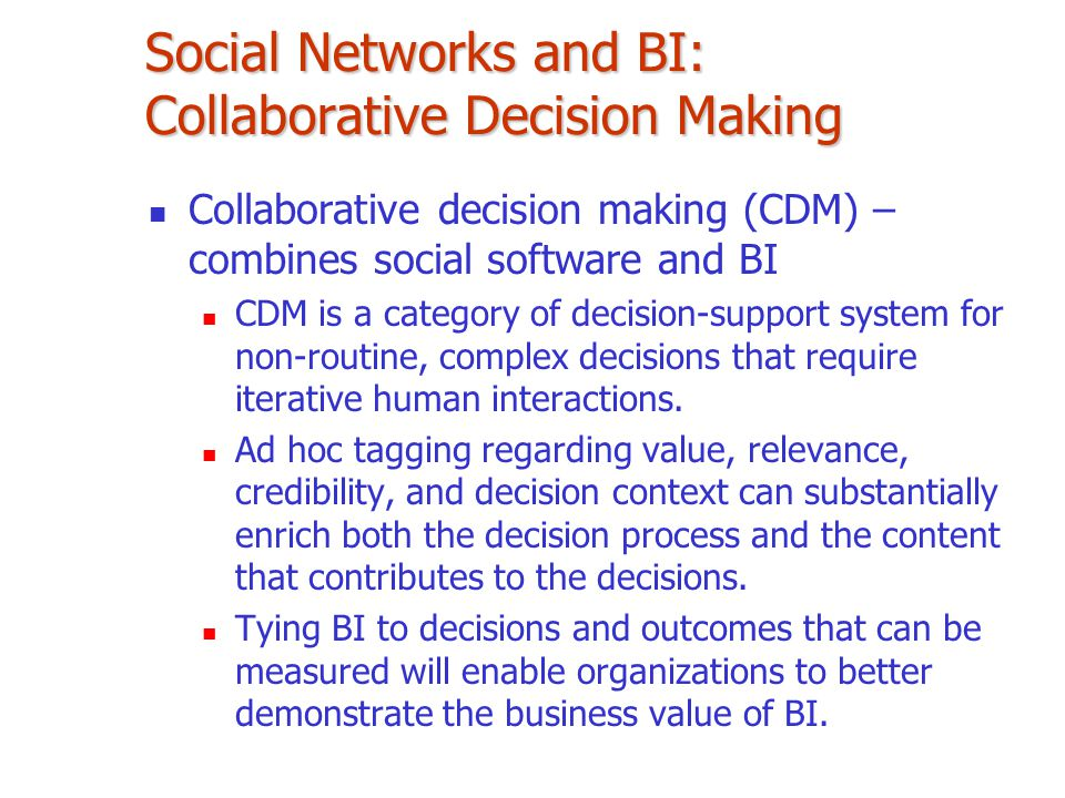 Social Networks and BI: Collaborative Decision Making Collaborative decision making (CDM) – combines social software and BI CDM is a category of decis