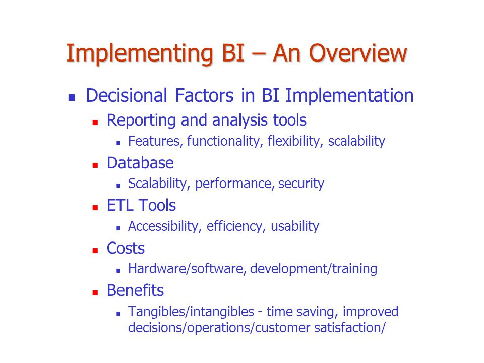 Implementing BI – An Overview Decisional Factors in BI Implementation Reporting and analysis tools Features, functionality, flexibility, scalability D