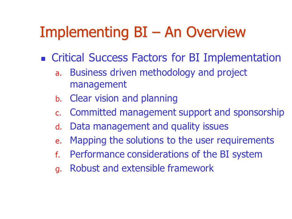 Implementing BI – An Overview Critical Success Factors for BI Implementation a. Business driven methodology and project management b. Clear vision and