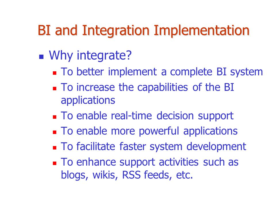 BI and Integration Implementation Why integrate? To better implement a complete BI system To increase the capabilities of the BI applications To enabl