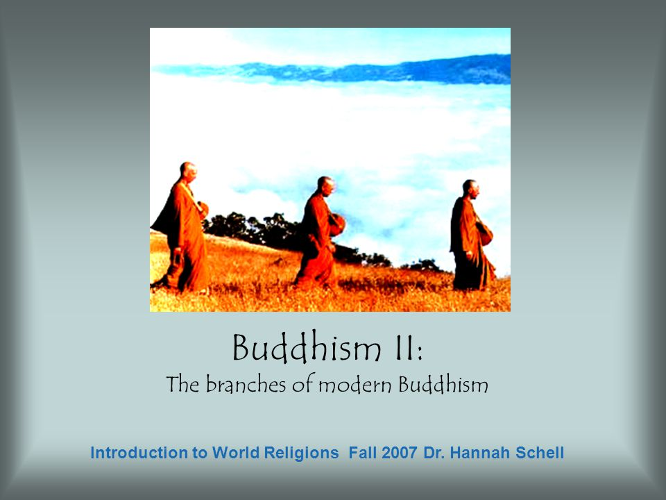 Buddhism II: The branches of modern Buddhism Introduction to World Religions Fall 2007 Dr. Hannah Schell