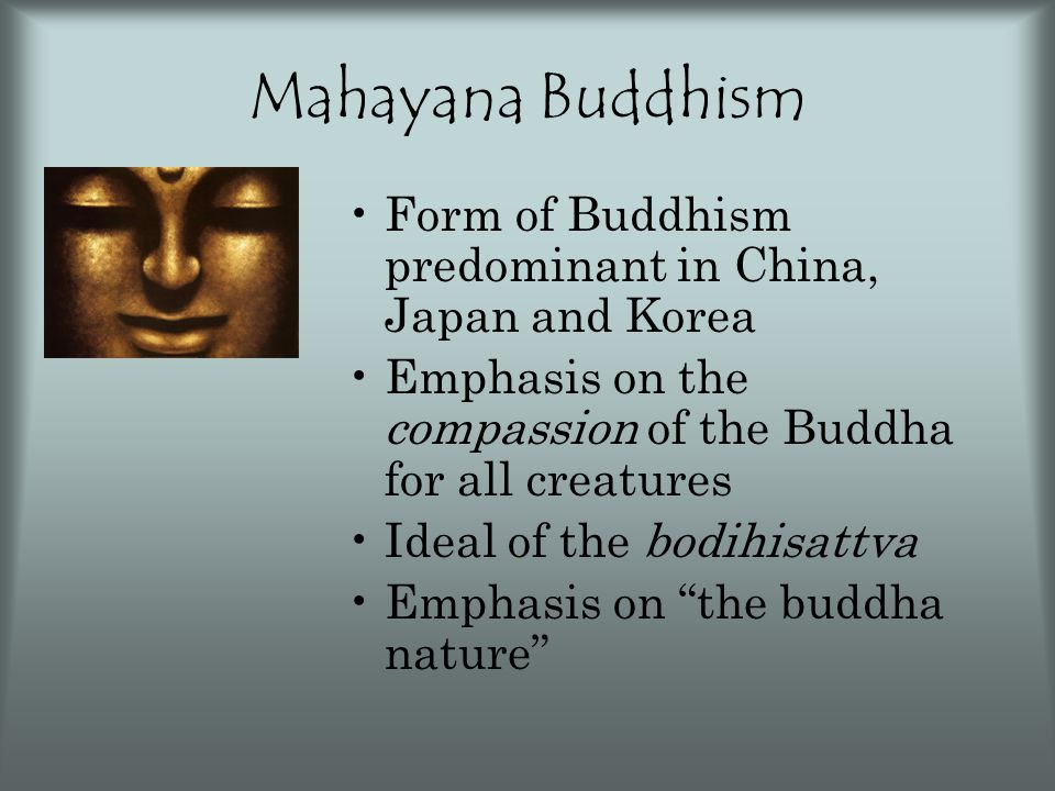 Mahayana Buddhism Form of Buddhism predominant in China, Japan and Korea Emphasis on the compassion of the Buddha for all creatures Ideal of the bodih