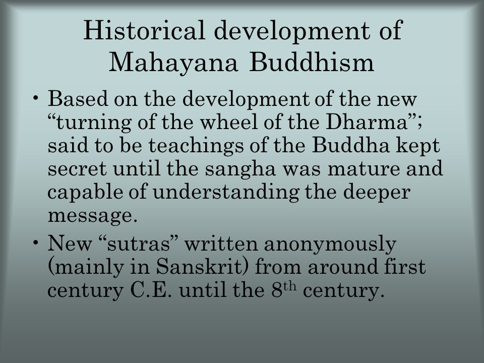 Historical development of Mahayana Buddhism Based on the development of the new turning of the wheel of the Dharma ; said to be teachings of the Buddha kept secret until the sangha was mature and capable of understanding the deeper message.