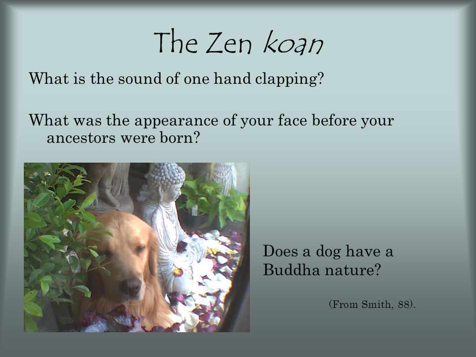 The Zen koan What is the sound of one hand clapping? What was the appearance of your face before your ancestors were born? Does a dog have a Buddha na