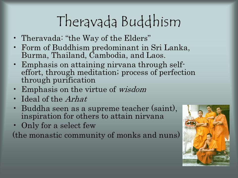 "Theravada Buddhism Theravada: ""the Way of the Elders"" Form of Buddhism predominant in Sri Lanka, Burma, Thailand, Cambodia, and Laos. Emphasis on atta"