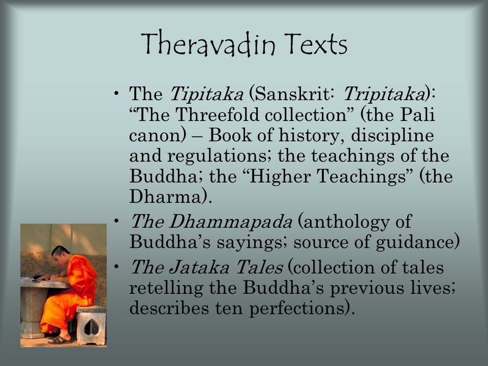 "Theravadin Texts The Tipitaka (Sanskrit: Tripitaka): ""The Threefold collection"" (the Pali canon) – Book of history, discipline and regulations; the te"