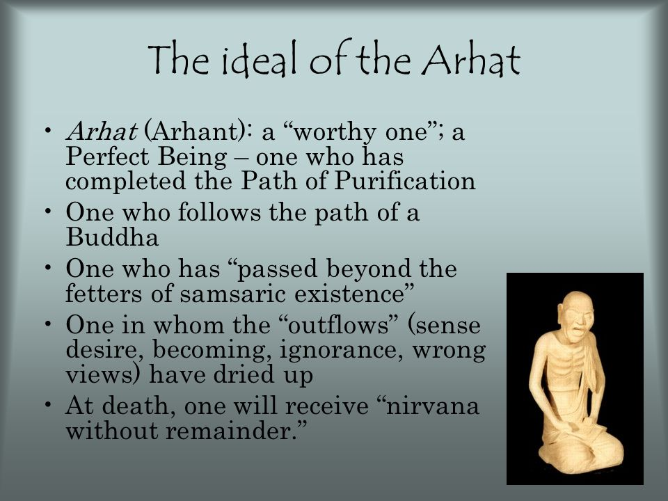 """The ideal of the Arhat Arhat (Arhant): a """"worthy one""""; a Perfect Being – one who has completed the Path of Purification One who follows the path of a"""