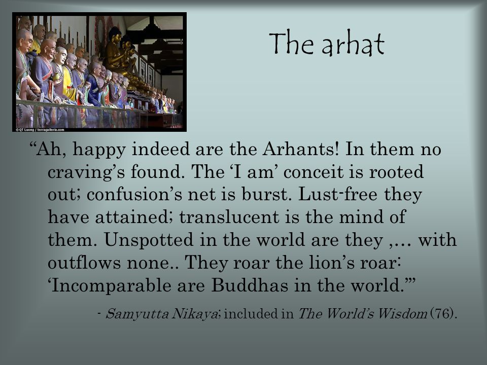 The arhat Ah, happy indeed are the Arhants. In them no craving's found.