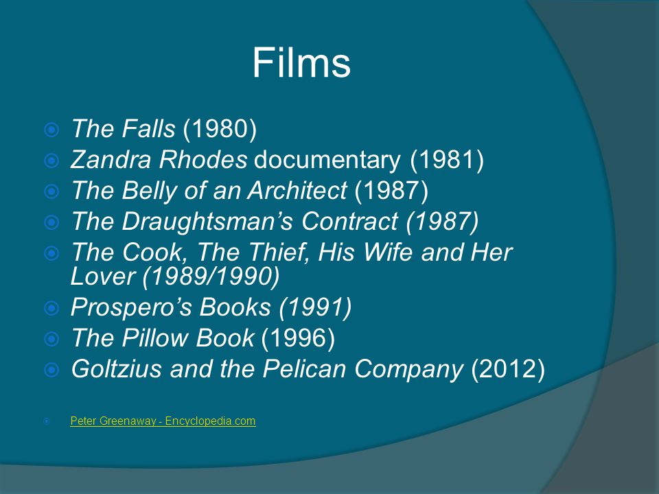 Films  The Falls (1980)  Zandra Rhodes documentary (1981)  The Belly of an Architect (1987)  The Draughtsman's Contract (1987)  The Cook, The Thief, His Wife and Her Lover (1989/1990)  Prospero's Books (1991)  The Pillow Book (1996)  Goltzius and the Pelican Company (2012)  Peter Greenaway - Encyclopedia.com Peter Greenaway - Encyclopedia.com