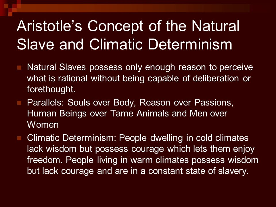 Aristotle's Concept of the Natural Slave and Climatic Determinism Natural Slaves possess only enough reason to perceive what is rational without being capable of deliberation or forethought.