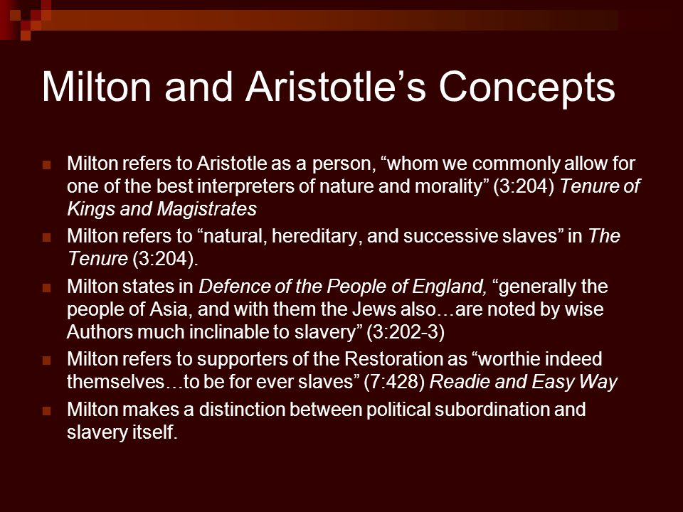 Milton and Aristotle's Concepts Milton refers to Aristotle as a person, whom we commonly allow for one of the best interpreters of nature and morality (3:204) Tenure of Kings and Magistrates Milton refers to natural, hereditary, and successive slaves in The Tenure (3:204).