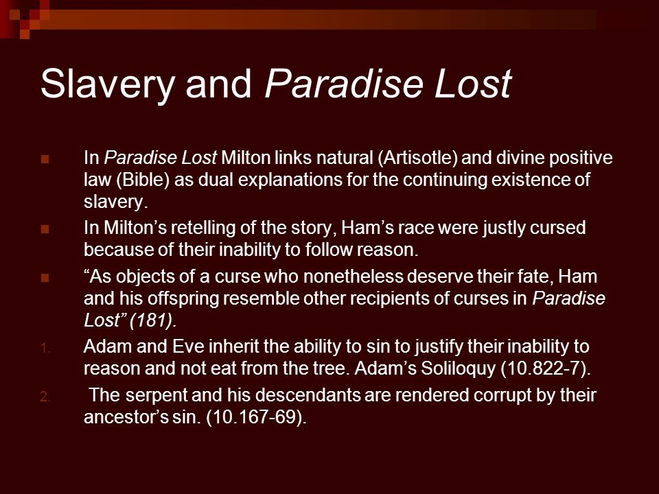 Slavery and Paradise Lost In Paradise Lost Milton links natural (Artisotle) and divine positive law (Bible) as dual explanations for the continuing existence of slavery.