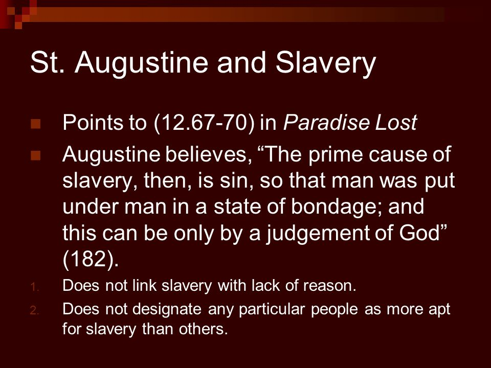 "St. Augustine and Slavery Points to (12.67-70) in Paradise Lost Augustine believes, ""The prime cause of slavery, then, is sin, so that man was put und"