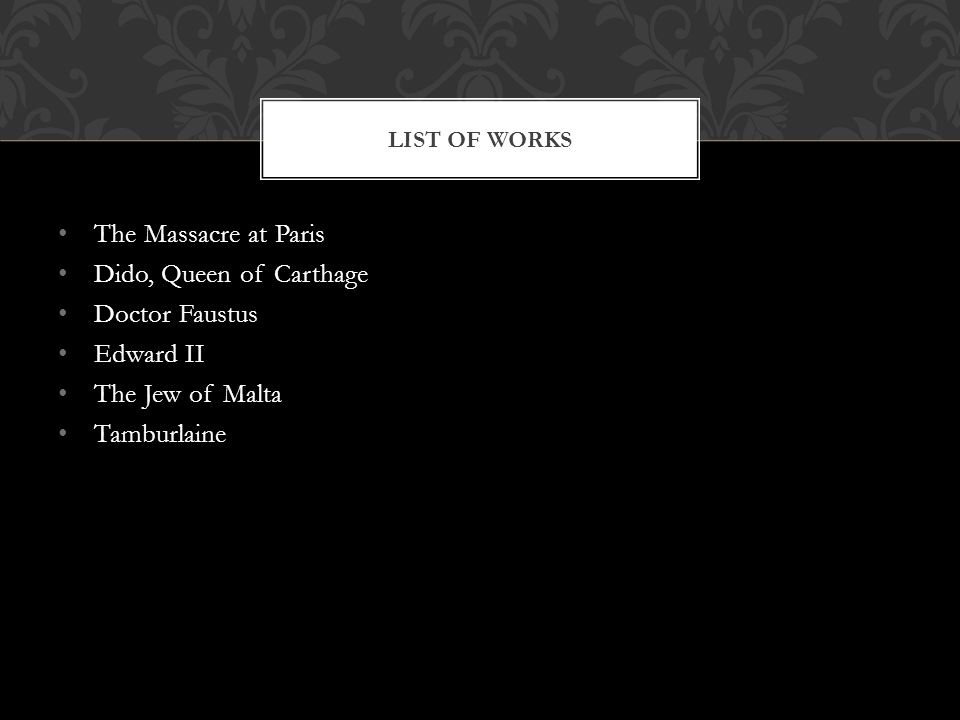 The Massacre at Paris Dido, Queen of Carthage Doctor Faustus Edward II The Jew of Malta Tamburlaine LIST OF WORKS