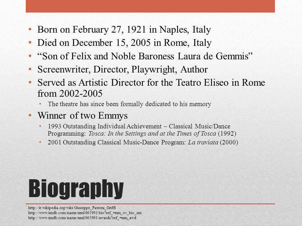 Biography Born on February 27, 1921 in Naples, Italy Died on December 15, 2005 in Rome, Italy Son of Felix and Noble Baroness Laura de Gemmis Screenwriter, Director, Playwright, Author Served as Artistic Director for the Teatro Eliseo in Rome from 2002-2005 The theatre has since been formally dedicated to his memory Winner of two Emmys 1993 Outstanding Individual Achievement – Classical Music/Dance Programming: Tosca: In the Settings and at the Times of Tosca (1992) 2001 Outstanding Classical Music-Dance Program: La traviata (2000) http://it.wikipedia.org/wiki/Giuseppe_Patroni_Griffi http://www.imdb.com/name/nm0665993/bio ref_=nm_ov_bio_sm http://www.imdb.com/name/nm0665993/awards ref_=nm_awd