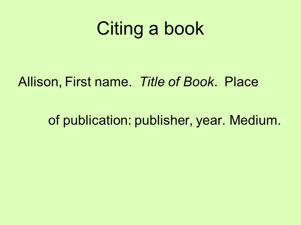 Citing a book Allison, First name. Title of Book. Place of publication: publisher, year. Medium.