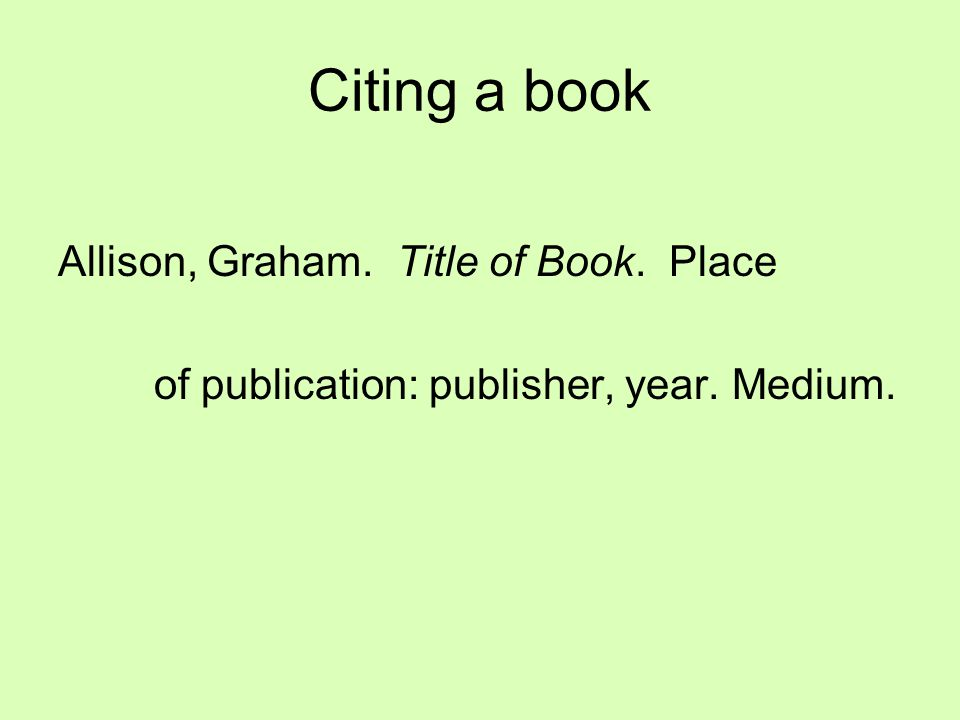Citing a book Allison, Graham. Title of Book. Place of publication: publisher, year. Medium.
