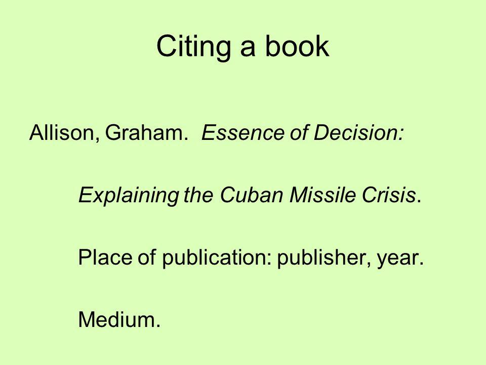 Citing a book Allison, Graham. Essence of Decision: Explaining the Cuban Missile Crisis. Place of publication: publisher, year. Medium.
