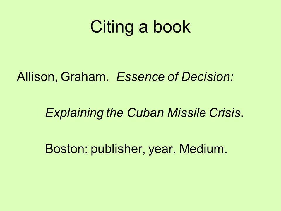 Citing a book Allison, Graham. Essence of Decision: Explaining the Cuban Missile Crisis. Boston: publisher, year. Medium.