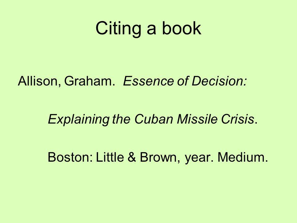 Citing a book Allison, Graham. Essence of Decision: Explaining the Cuban Missile Crisis. Boston: Little & Brown, year. Medium.