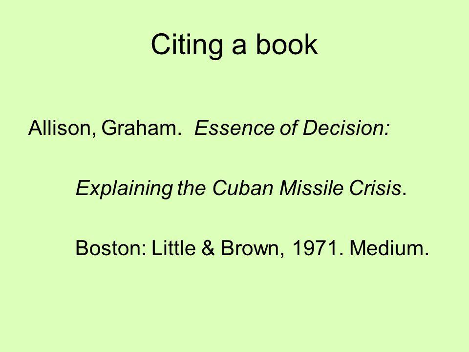 Citing a book Allison, Graham. Essence of Decision: Explaining the Cuban Missile Crisis. Boston: Little & Brown, 1971. Medium.