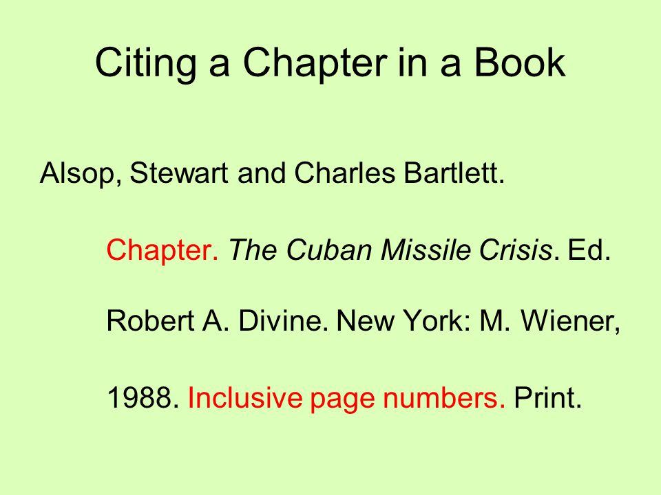 Citing a Chapter in a Book Alsop, Stewart and Charles Bartlett. Chapter. The Cuban Missile Crisis. Ed. Robert A. Divine. New York: M. Wiener, 1988. In