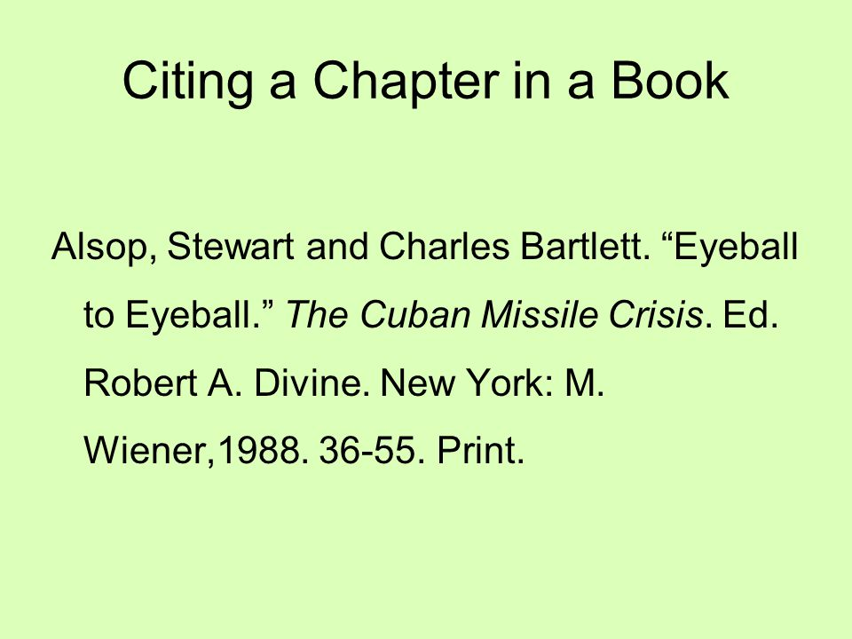 """Citing a Chapter in a Book Alsop, Stewart and Charles Bartlett. """"Eyeball to Eyeball."""" The Cuban Missile Crisis. Ed. Robert A. Divine. New York: M. Wie"""
