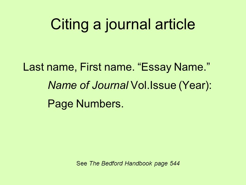 """Citing a journal article Last name, First name. """"Essay Name."""" Name of Journal Vol.Issue (Year): Page Numbers. See The Bedford Handbook page 544"""