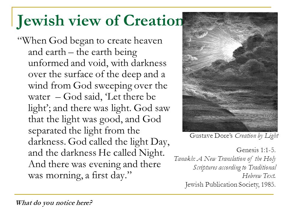 Jewish view of Creation When God began to create heaven and earth – the earth being unformed and void, with darkness over the surface of the deep and a wind from God sweeping over the water – God said, 'Let there be light'; and there was light.