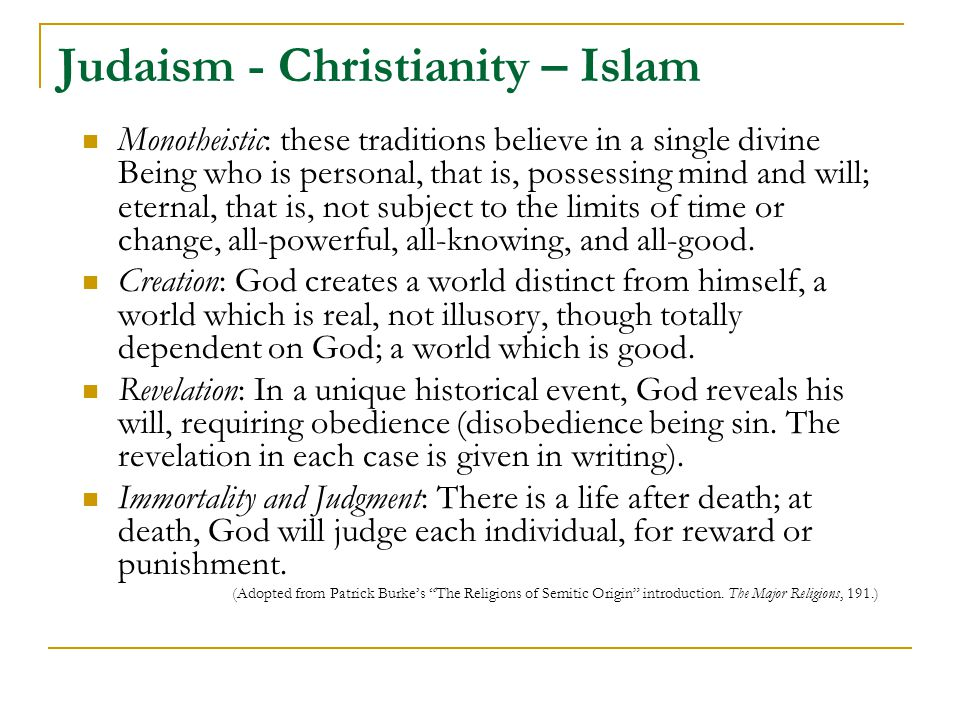 Judaism - Christianity – Islam Monotheistic: these traditions believe in a single divine Being who is personal, that is, possessing mind and will; eternal, that is, not subject to the limits of time or change, all-powerful, all-knowing, and all-good.
