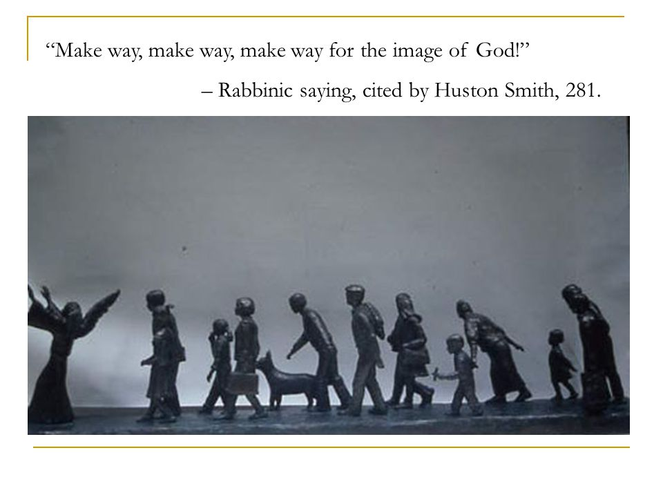 Make way, make way, make way for the image of God! – Rabbinic saying, cited by Huston Smith, 281.