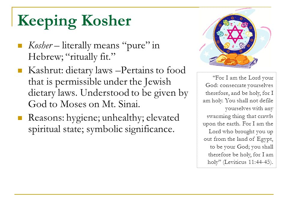 Keeping Kosher Kosher – literally means pure in Hebrew; ritually fit. Kashrut: dietary laws –Pertains to food that is permissible under the Jewish dietary laws.