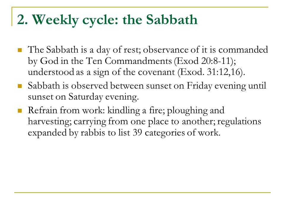 2. Weekly cycle: the Sabbath The Sabbath is a day of rest; observance of it is commanded by God in the Ten Commandments (Exod 20:8-11); understood as