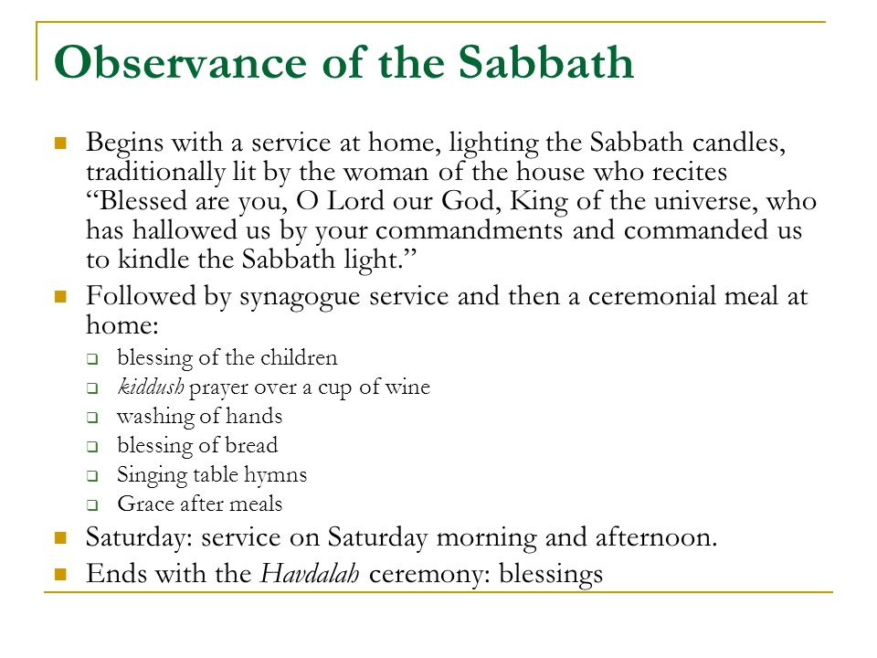 Observance of the Sabbath Begins with a service at home, lighting the Sabbath candles, traditionally lit by the woman of the house who recites Blessed are you, O Lord our God, King of the universe, who has hallowed us by your commandments and commanded us to kindle the Sabbath light. Followed by synagogue service and then a ceremonial meal at home:  blessing of the children  kiddush prayer over a cup of wine  washing of hands  blessing of bread  Singing table hymns  Grace after meals Saturday: service on Saturday morning and afternoon.
