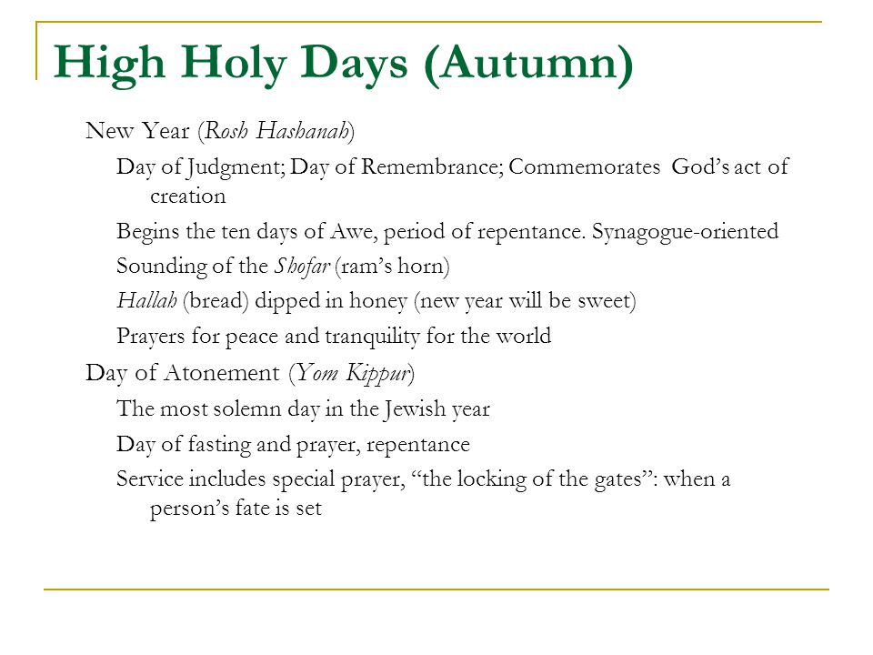 High Holy Days (Autumn) New Year (Rosh Hashanah) Day of Judgment; Day of Remembrance; Commemorates God's act of creation Begins the ten days of Awe, period of repentance.