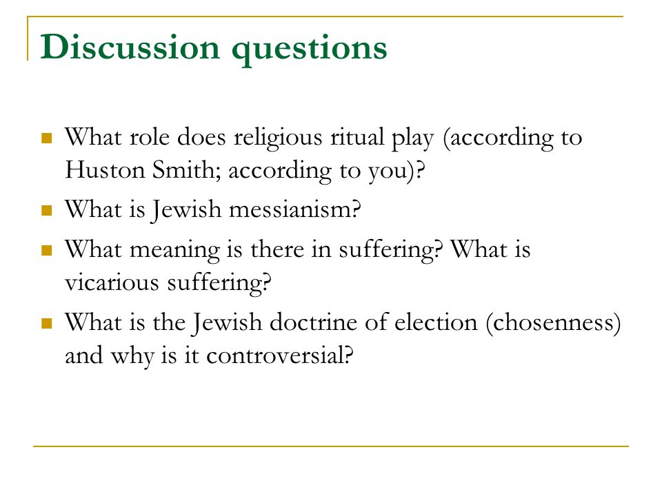 Discussion questions What role does religious ritual play (according to Huston Smith; according to you)? What is Jewish messianism? What meaning is th