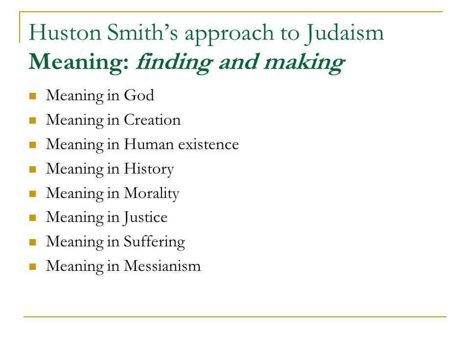 Huston Smith's approach to Judaism Meaning: finding and making Meaning in God Meaning in Creation Meaning in Human existence Meaning in History Meaning in Morality Meaning in Justice Meaning in Suffering Meaning in Messianism
