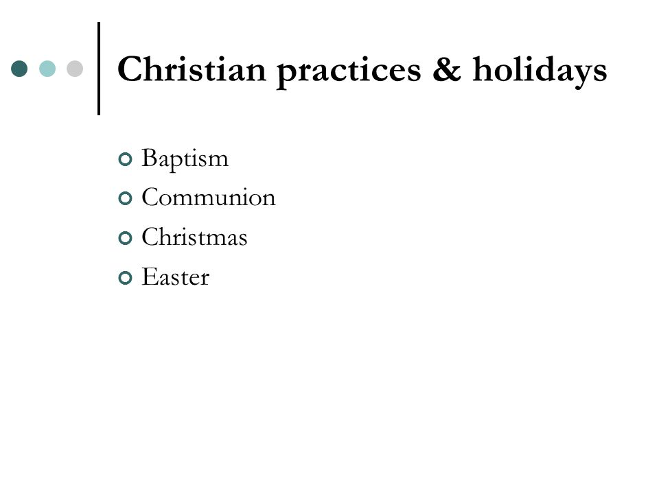 Christian practices & holidays Baptism Communion Christmas Easter