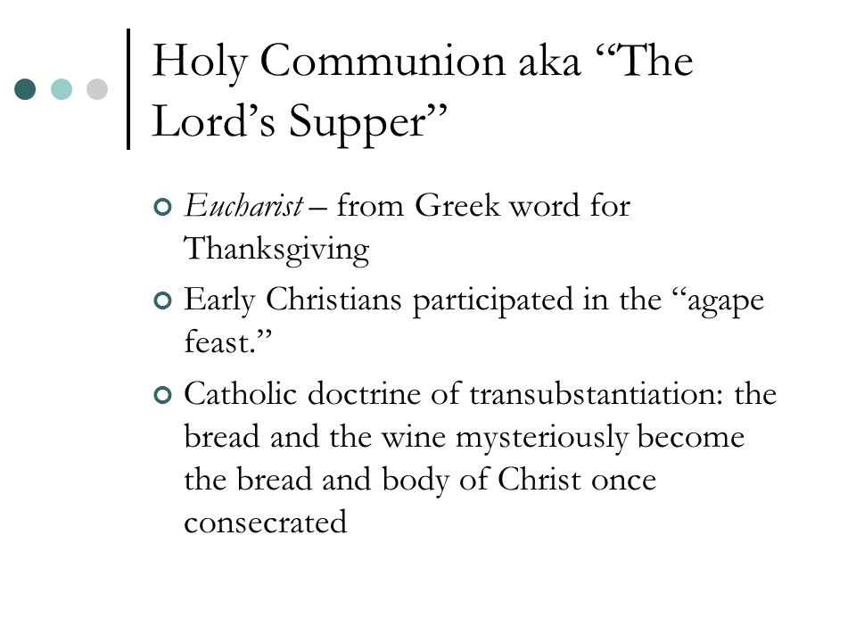 Holy Communion aka The Lord's Supper Eucharist – from Greek word for Thanksgiving Early Christians participated in the agape feast. Catholic doctrine of transubstantiation: the bread and the wine mysteriously become the bread and body of Christ once consecrated