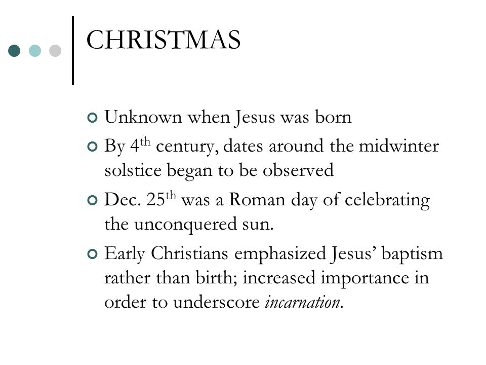 CHRISTMAS Unknown when Jesus was born By 4 th century, dates around the midwinter solstice began to be observed Dec.