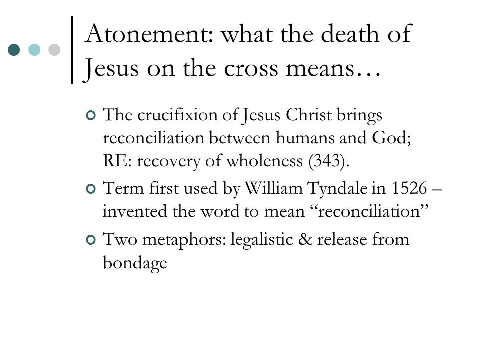 Atonement: what the death of Jesus on the cross means… The crucifixion of Jesus Christ brings reconciliation between humans and God; RE: recovery of wholeness (343).