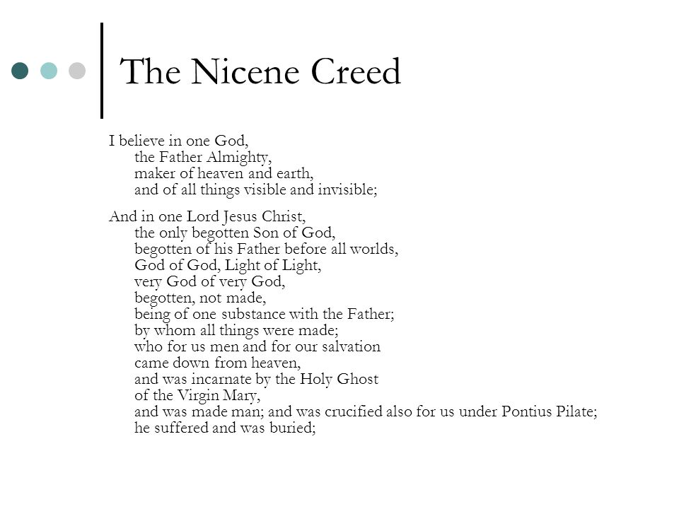 The Nicene Creed I believe in one God, the Father Almighty, maker of heaven and earth, and of all things visible and invisible; And in one Lord Jesus Christ, the only begotten Son of God, begotten of his Father before all worlds, God of God, Light of Light, very God of very God, begotten, not made, being of one substance with the Father; by whom all things were made; who for us men and for our salvation came down from heaven, and was incarnate by the Holy Ghost of the Virgin Mary, and was made man; and was crucified also for us under Pontius Pilate; he suffered and was buried;