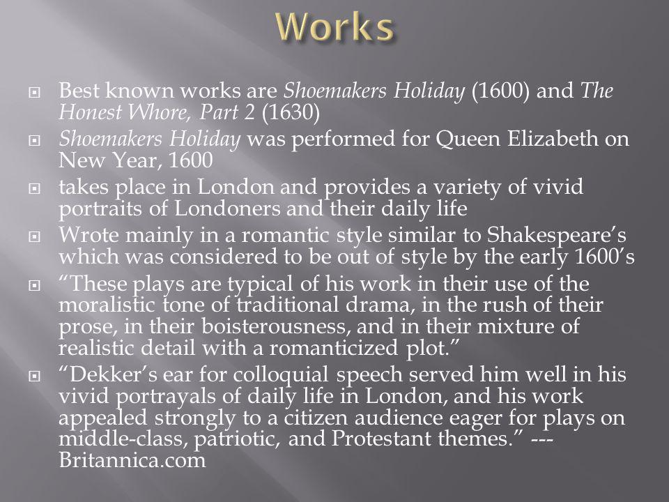  Best known works are Shoemakers Holiday (1600) and The Honest Whore, Part 2 (1630)  Shoemakers Holiday was performed for Queen Elizabeth on New Year, 1600  takes place in London and provides a variety of vivid portraits of Londoners and their daily life  Wrote mainly in a romantic style similar to Shakespeare's which was considered to be out of style by the early 1600's  These plays are typical of his work in their use of the moralistic tone of traditional drama, in the rush of their prose, in their boisterousness, and in their mixture of realistic detail with a romanticized plot.  Dekker's ear for colloquial speech served him well in his vivid portrayals of daily life in London, and his work appealed strongly to a citizen audience eager for plays on middle-class, patriotic, and Protestant themes. --- Britannica.com