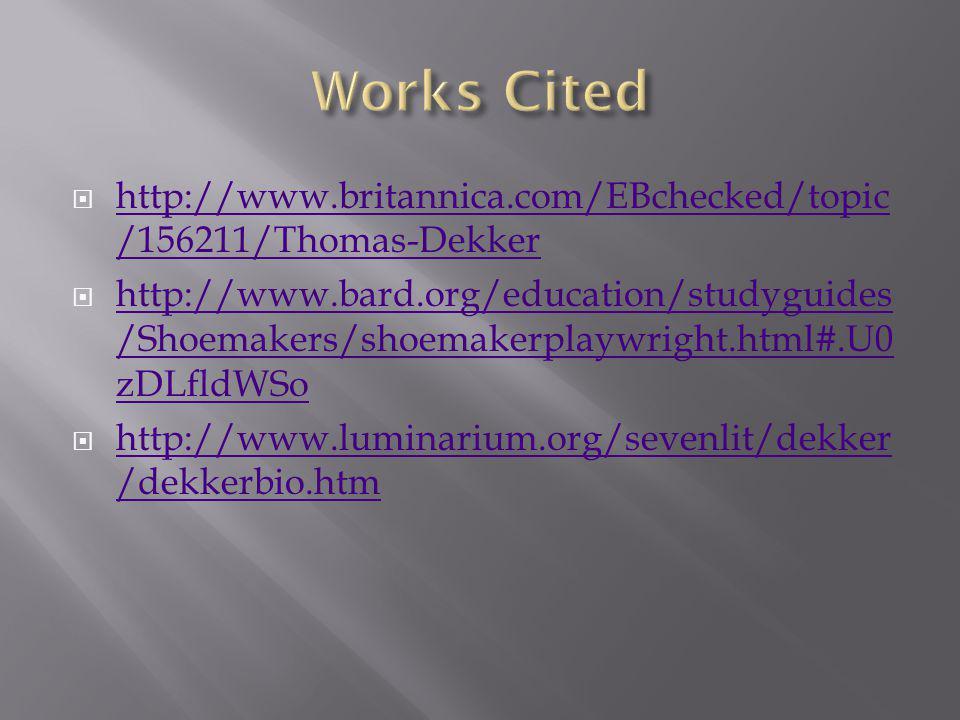  http://www.britannica.com/EBchecked/topic /156211/Thomas-Dekker http://www.britannica.com/EBchecked/topic /156211/Thomas-Dekker  http://www.bard.org/education/studyguides /Shoemakers/shoemakerplaywright.html#.U0 zDLfldWSo http://www.bard.org/education/studyguides /Shoemakers/shoemakerplaywright.html#.U0 zDLfldWSo  http://www.luminarium.org/sevenlit/dekker /dekkerbio.htm http://www.luminarium.org/sevenlit/dekker /dekkerbio.htm