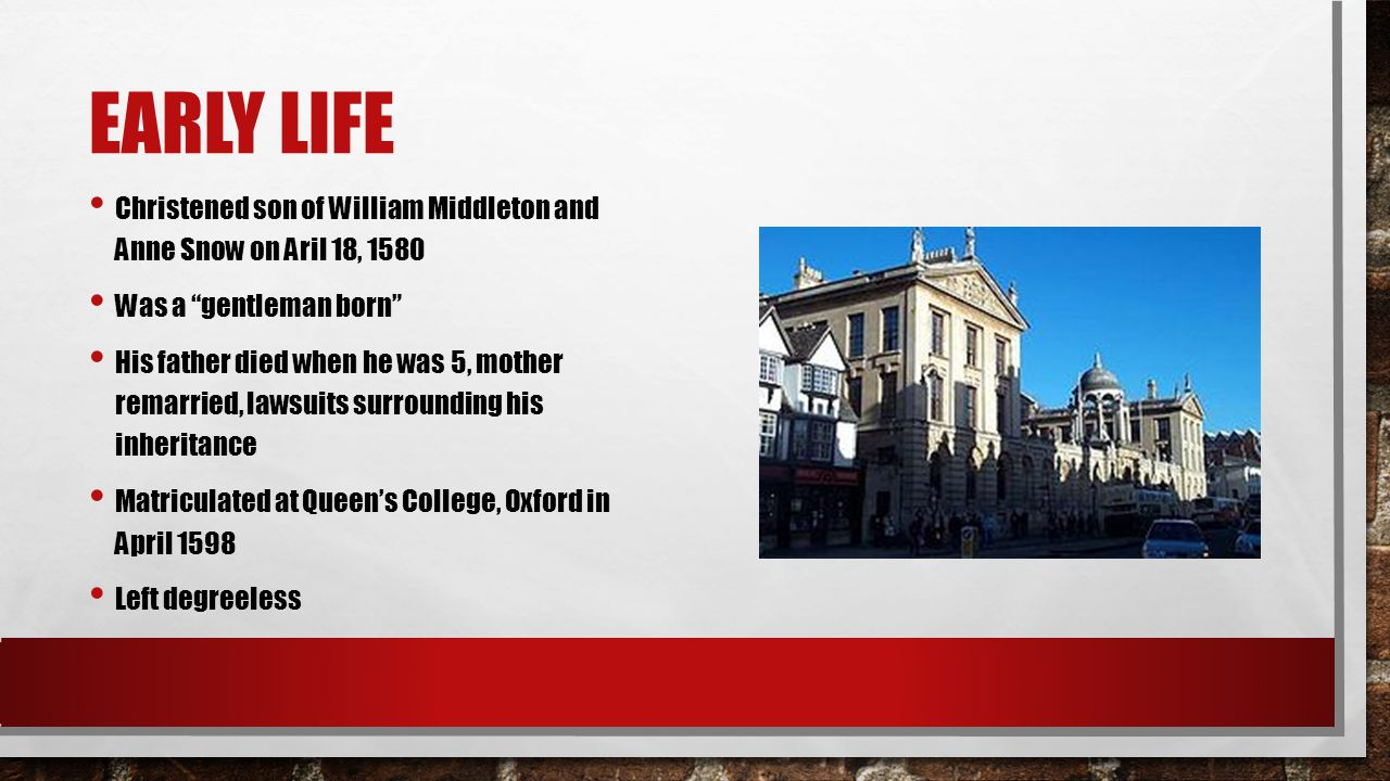 EARLY LIFE Christened son of William Middleton and Anne Snow on Aril 18, 1580 Was a gentleman born His father died when he was 5, mother remarried, lawsuits surrounding his inheritance Matriculated at Queen's College, Oxford in April 1598 Left degreeless