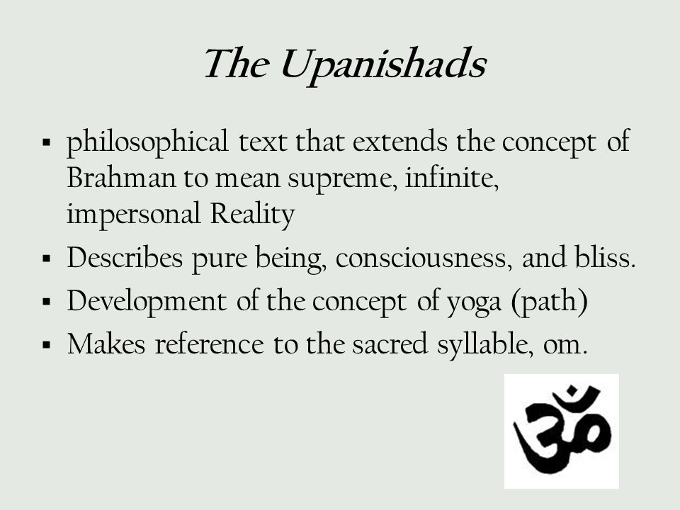 The Upanishads  philosophical text that extends the concept of Brahman to mean supreme, infinite, impersonal Reality  Describes pure being, consciou