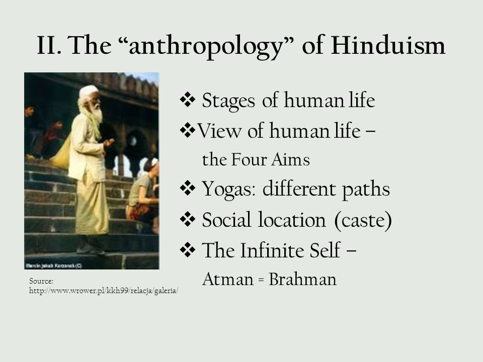 """II. The """"anthropology"""" of Hinduism  Stages of human life  View of human life – the Four Aims  Yogas: different paths  Social location (caste)  Th"""